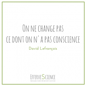 On ne change pas ce dont on n'a pas conscience David Lefrançois