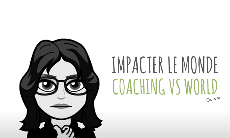 Impacter le Monde : Coaching VS World (ou pas)